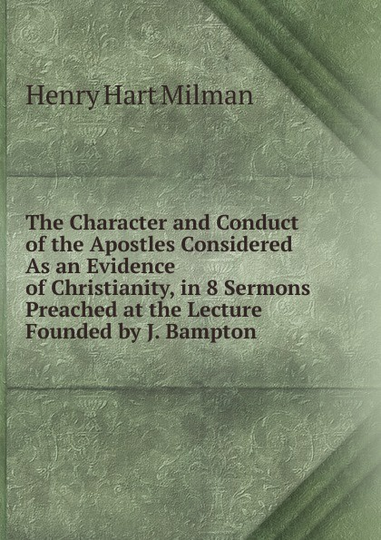 Henry Hart Milman The Character and Conduct of the Apostles Considered As an Evidence of Christianity, in 8 Sermons Preached at the Lecture Founded by J. Bampton henry wace the foundations of faith considered in 8 sermons preached at the lecture founded by john bampton