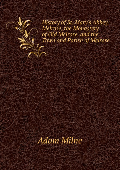 Adam Milne History of St. Mary.s Abbey, Melrose, the Monastery of Old Melrose, and the Town and Parish of Melrose болеро quelle melrose 876599