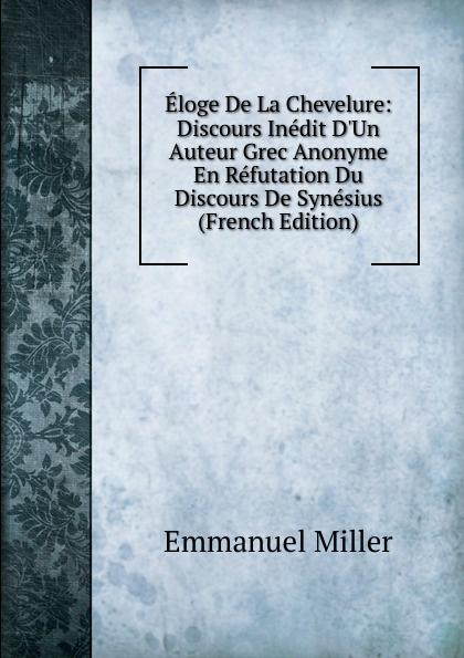 Emmanuel Miller Eloge De La Chevelure: Discours Inedit D.Un Auteur Grec Anonyme En Refutation Du Synesius (French Edition)