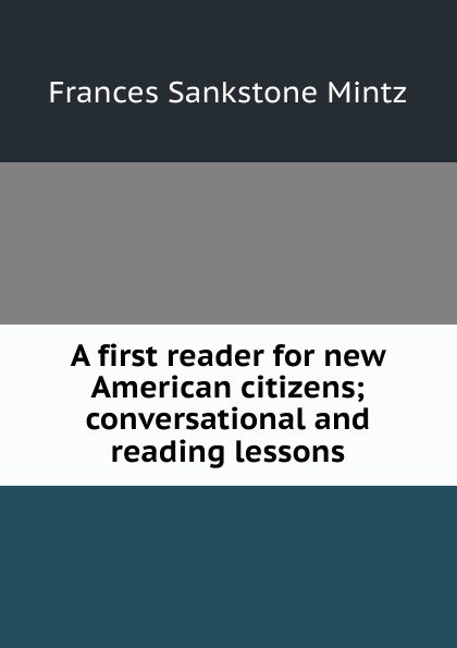 Frances Sankstone Mintz A first reader for new American citizens; conversational and reading lessons henri bué the new conversational first french reader