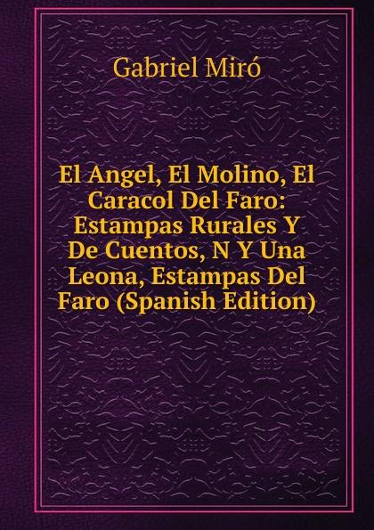 Gabriel Miró El Angel, El Molino, El Caracol Del Faro: Estampas Rurales Y De Cuentos, N Y Una Leona, Estampas Del Faro (Spanish Edition) бордюр el molino mold yute plata perla 3 5х25