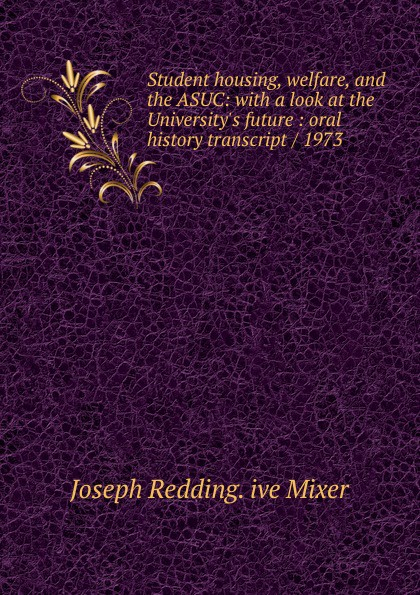 Joseph Redding. ive Mixer Student housing, welfare, and the ASUC: with a look at the University.s future : oral history transcript / 1973 carole hicke charles a 1927 ive carpy viticulture and enology at freemark abbey oral history transcript 199