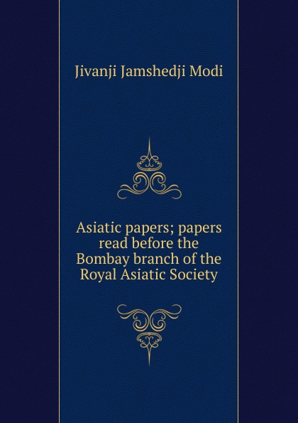 Jivanji Jamshedji Modi Asiatic papers; papers read before the Bombay branch of the Royal Asiatic Society asiatic
