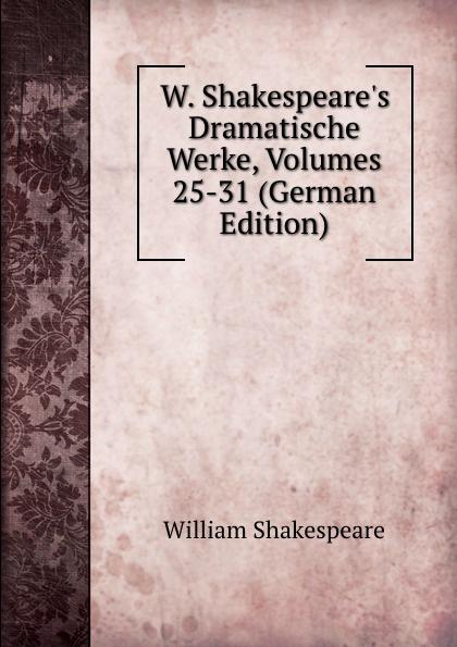 Уильям Шекспир W. Shakespeare.s Dramatische Werke, Volumes 25-31 (German Edition)