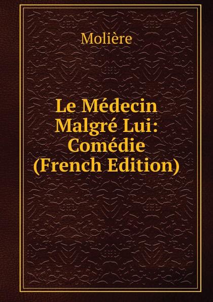 Molière Le Medecin Malgre Lui: Comedie (French Edition)