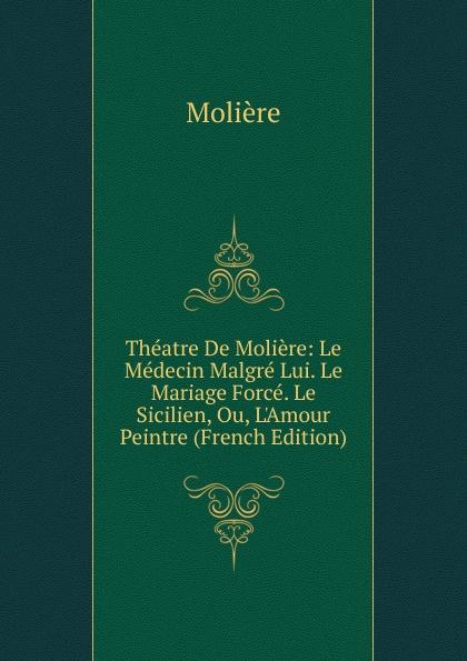 Molière Theatre De Moliere: Le Medecin Malgre Lui. Mariage Force. Sicilien, Ou, L.Amour Peintre (French Edition)