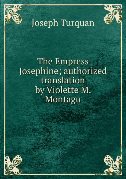 Joseph Turquan The Empress Josephine; authorized translation by Violette M. Montagu turquan joseph l imperatrice josephine