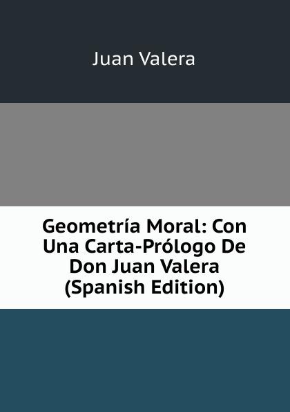 купить Juan Valera Geometria Moral: Con Una Carta-Prologo De Don Juan Valera (Spanish Edition) по цене 820 рублей