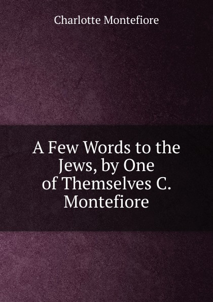Charlotte Montefiore A Few Words to the Jews, by One of Themselves C. Montefiore. santa montefiore mesiniku tütar