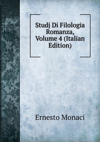 Ernesto Monaci Studj Di Filologia Romanza, Volume 4 (Italian Edition) neumann fritz la filologia romanza italian edition