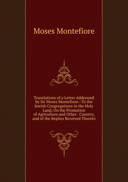 Moses Montefiore Translations of a Letter Addressed by Sir Moses Montefiore.: To the Jewish Congregations in the Holy Land, On the Promotion of Agriculture and Other . Country, and of the Replies Received Thereto