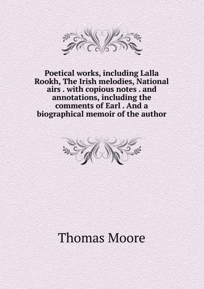 Thomas Moore Poetical works, including Lalla Rookh, The Irish melodies, National airs . with copious notes . and annotations, including the comments of Earl . And a biographical memoir of the author thomas moore irish melodies national airs sacred songs ballads songs etc