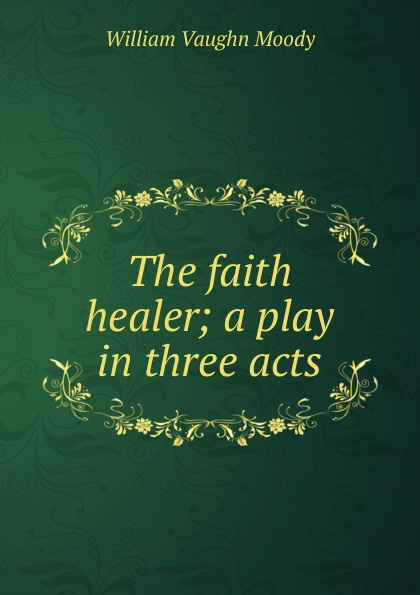 William Vaughn Moody The faith healer; a play in three acts e a bennett milestones a play in three acts