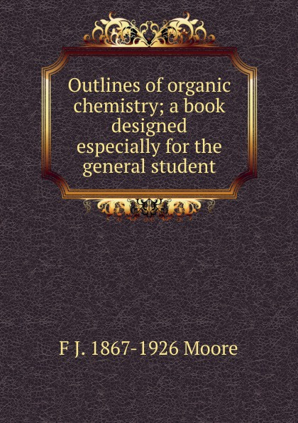 F J. 1867-1926 Moore Outlines of organic chemistry; a book designed especially for the general student richard langley h organic chemistry ii for dummies