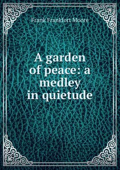 Moore Frank Frankfort A garden of peace: a medley in quietude moore frank frankfort a garden of peace a medley in quietude