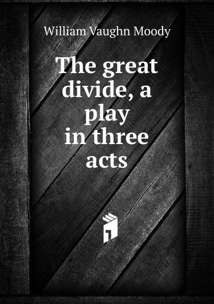 William Vaughn Moody The great divide, a play in three acts e a bennett milestones a play in three acts