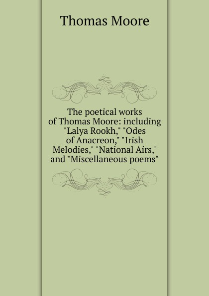 Thomas Moore The poetical works of Thomas Moore: including Lalya Rookh, Odes of Anacreon, Irish Melodies, National Airs, and Miscellaneous poems thomas moore irish melodies
