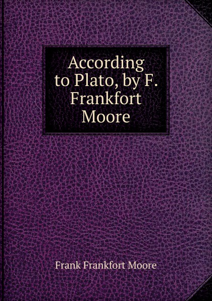 Moore Frank Frankfort According to Plato, by F. Frankfort Moore moore frank frankfort a garden of peace a medley in quietude
