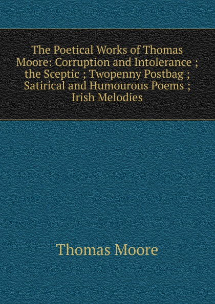Thomas Moore The Poetical Works of Thomas Moore: Corruption and Intolerance ; the Sceptic ; Twopenny Postbag ; Satirical and Humourous Poems ; Irish Melodies thomas moore irish melodies