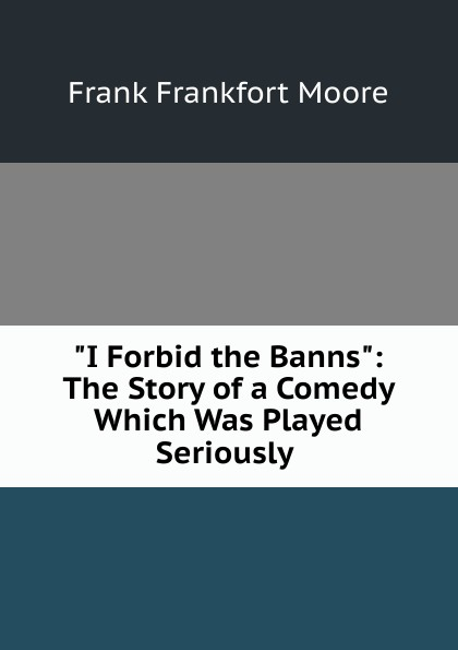 Moore Frank Frankfort I Forbid the Banns: The Story of a Comedy Which Was Played Seriously . moore frank frankfort a garden of peace a medley in quietude