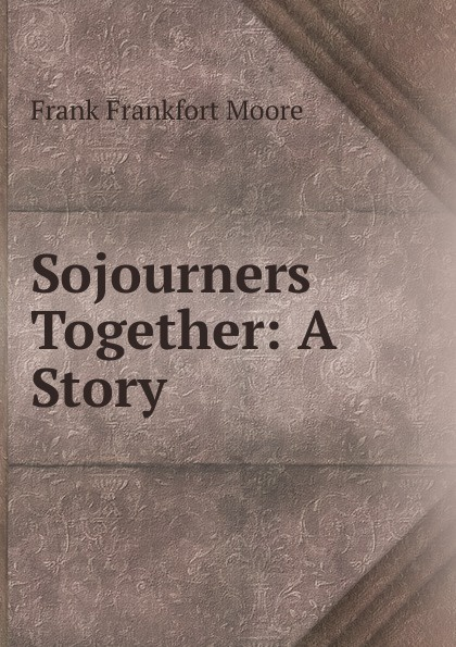 Moore Frank Frankfort Sojourners Together: A Story moore frank frankfort a garden of peace a medley in quietude
