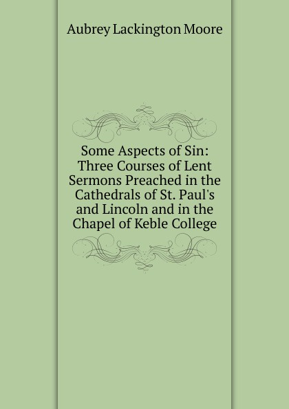 Aubrey Lackington Moore Some Aspects of Sin: Three Courses of Lent Sermons Preached in the Cathedrals of St. Paul.s and Lincoln and in the Chapel of Keble College aubrey lackington moore lectures and papers on the history of the reformation in england and on the