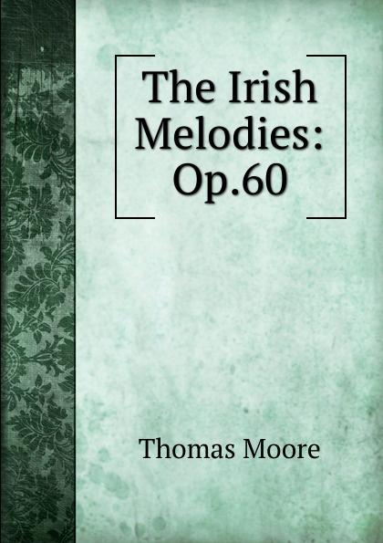 Thomas Moore The Irish Melodies: Op.60 thomas moore irish melodies