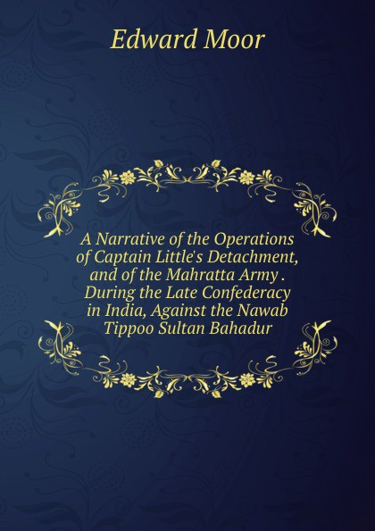 Edward Moor A Narrative of the Operations Captain L Detachment, and Mahratta Army . During Late Confederacy in India, Against Nawab Tippoo Sultan Bahadur