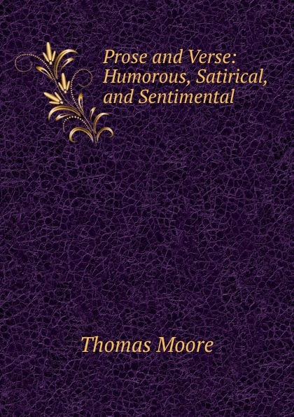 Thomas Moore Prose and Verse: Humorous, Satirical, and Sentimental samuel c stevens collectanea or select poems moral humorous melodious plaintive satirical sentimental and miscellaneous