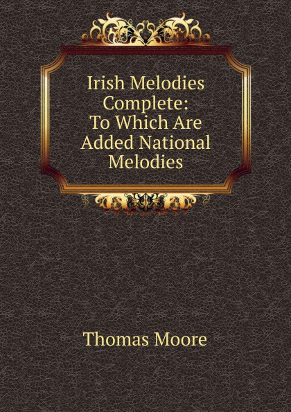 Thomas Moore Irish Melodies Complete: To Which Are Added National Melodies thomas moore irish melodies