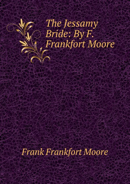 Moore Frank Frankfort The Jessamy Bride: By F. Frankfort Moore moore frank frankfort a garden of peace a medley in quietude