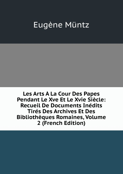 Eugène Müntz Les Arts A La Cour Des Papes Pendant Le Xve Et Le Xvie Siecle: Recueil De Documents Inedits Tires Des Archives Et Des Bibliotheques Romaines, Volume 2 (French Edition) henri stein le bibliographe moderne courrier international des archives et des bibliotheques volume 22 french edition