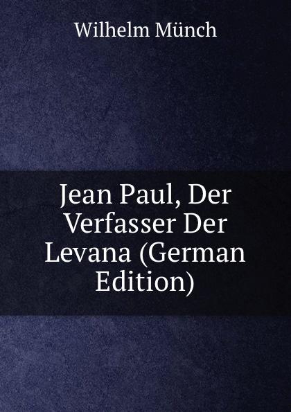 Фото - Wilhelm Munch Jean Paul, Der Verfasser Der Levana (German Edition) jean paul gaultier le male