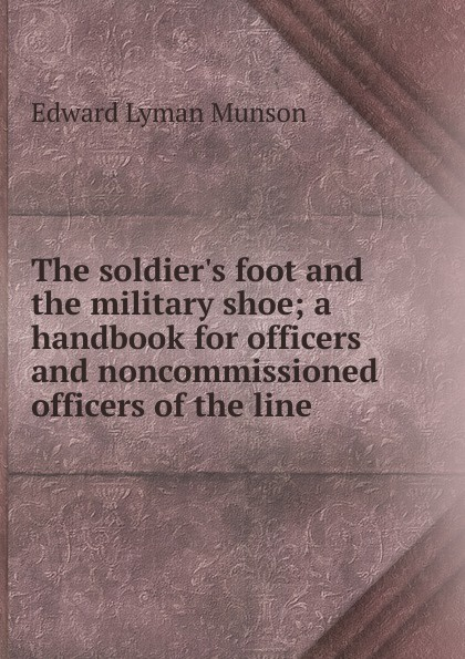 Edward Lyman Munson The soldier.s foot and the military shoe; a handbook for officers and noncommissioned officers of the line edward s farrow mountain scouting a handbook for officers and soldiers on the frontiers