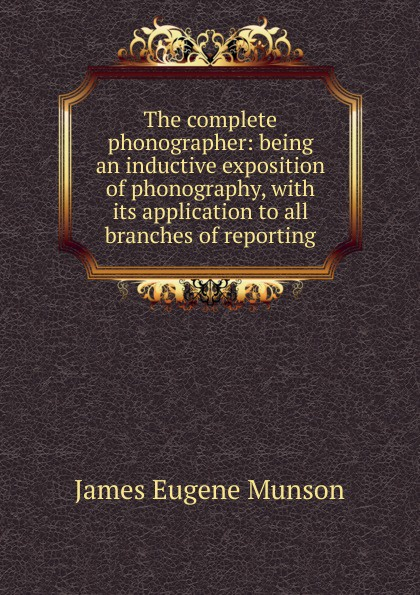 James Eugene Munson The complete phonographer: being an inductive exposition of phonography, with its application to all branches of reporting epinetus webster the phonographic teacher being an inductive exposition of phonography