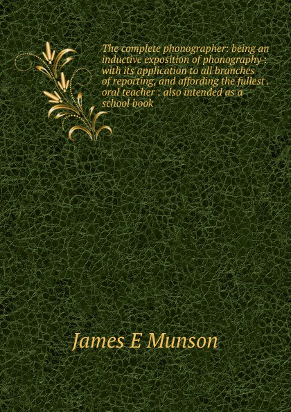 James E Munson The complete phonographer: being an inductive exposition of phonography : with its application to all branches of reporting, and affording the fullest . oral teacher : also intended as a school book epinetus webster the phonographic teacher being an inductive exposition of phonography