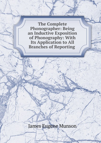 James Eugene Munson The Complete Phonographer: Being an Inductive Exposition of Phonography: With Its Application to All Branches of Reporting . epinetus webster the phonographic teacher being an inductive exposition of phonography