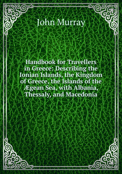 John Murray Handbook for Travellers in Greece: Describing the Ionian Islands, the Kingdom of Greece, the Islands of the AEgean Sea, with Albania, Thessaly, and Macedonia цена и фото