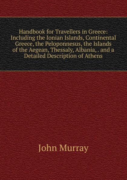 John Murray Handbook for Travellers in Greece: Including the Ionian Islands, Continental Greece, the Peloponnesus, the Islands of the Aegean, Thessaly, Albania, . and a Detailed Description of Athens. цена и фото