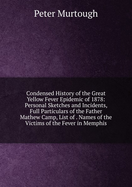 Peter Murtough Condensed History of the Great Yellow Fever Epidemic of 1878: Personal Sketches and Incidents, Full Particulars of the Father Mathew Camp, List of . Names of the Victims of the Fever in Memphis