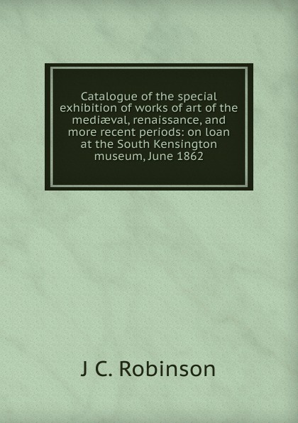 Catalogue of the special exhibition of works of art of the mediaeval, renaissance, and more recent periods: on loan at the South Kensington museum, June 1862