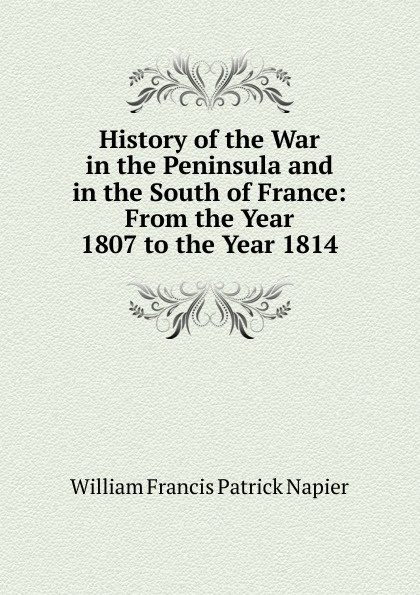 History of the War in the Peninsula and in the South of France: From the Year 1807 to the Year 1814
