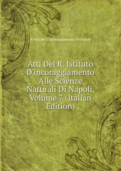 R Istituto Dincoraggiamento Di Napoli Atti Del R. D.incoraggiamento Alle Scienze Naturali Napoli, Volume 7 (Italian Edition)