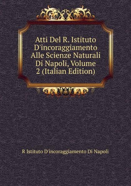 R Istituto Dincoraggiamento Di Napoli Atti Del R. D.incoraggiamento Alle Scienze Naturali Napoli, Volume 2 (Italian Edition)