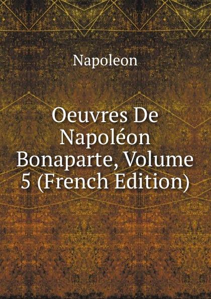 Napoleon Oeuvres De Napoleon Bonaparte, Volume 5 (French Edition) oeuvres de napoleon bonaparte volume 3 french edition