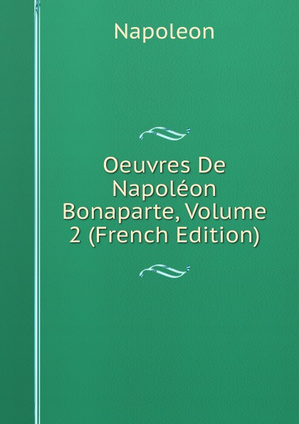 Napoleon Oeuvres De Napoleon Bonaparte, Volume 2 (French Edition) oeuvres de napoleon bonaparte volume 3 french edition
