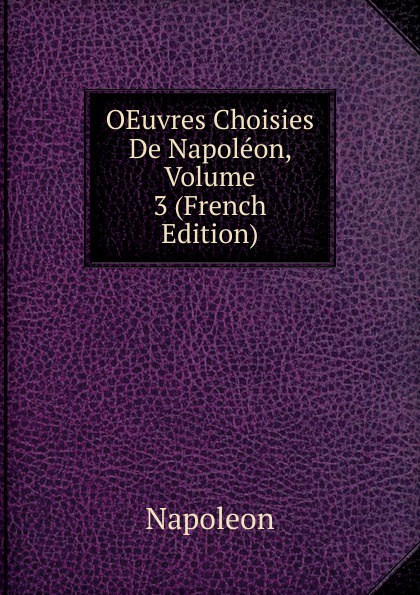 Napoleon OEuvres Choisies De Napoleon, Volume 3 (French Edition) oeuvres de napoleon bonaparte volume 3 french edition