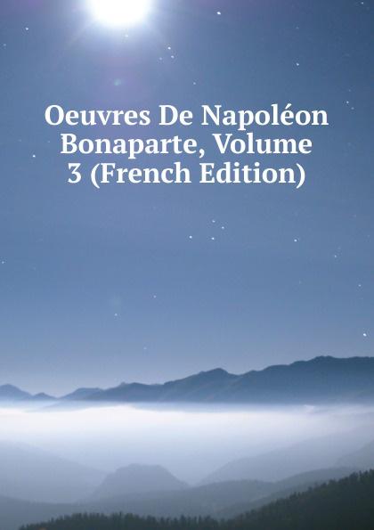 Oeuvres De Napoleon Bonaparte, Volume 3 (French Edition) oeuvres de napoleon bonaparte volume 3 french edition