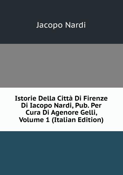 Jacopo Nardi Istorie Della Citta Di Firenze Di Iacopo Nardi, Pub. Per Cura Di Agenore Gelli, Volume 1 (Italian Edition) nardi fmx07n