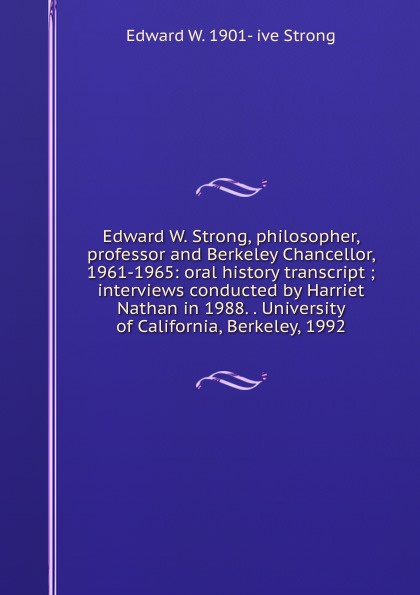 Edward W. 1901- ive Strong Edward W. Strong, philosopher, professor and Berkeley Chancellor, 1961-1965: oral history transcript ; interviews conducted by Harriet Nathan in 1988. . University of California, Berkeley, 1992 edward s 1922 ive carman pacific coast nurseryman award winning horticulturalist and historian oral history transcript 1998